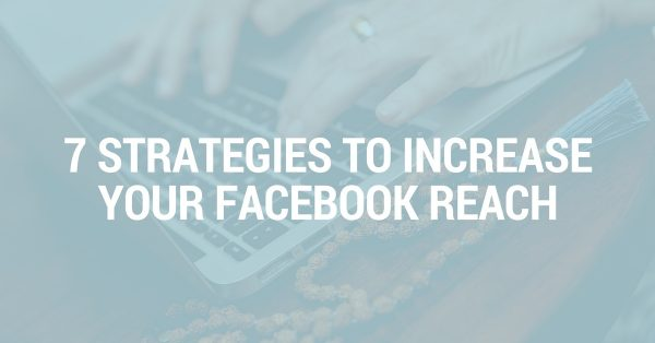 7 Strategies to Increase Your Facebook Reach