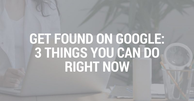 Get Found on Google: 3 Things You Can Do Right Now