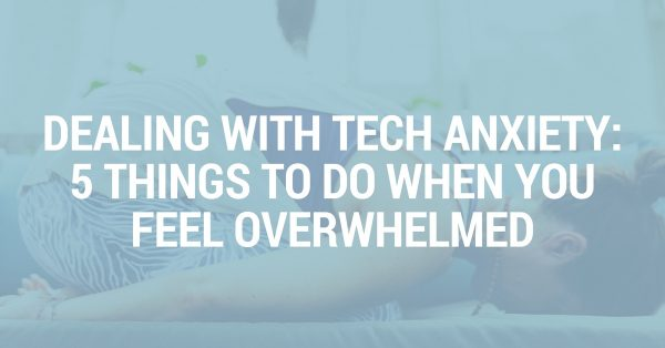 Dealing With Tech Anxiety: 5 Things to do When You Feel Overwhelmed