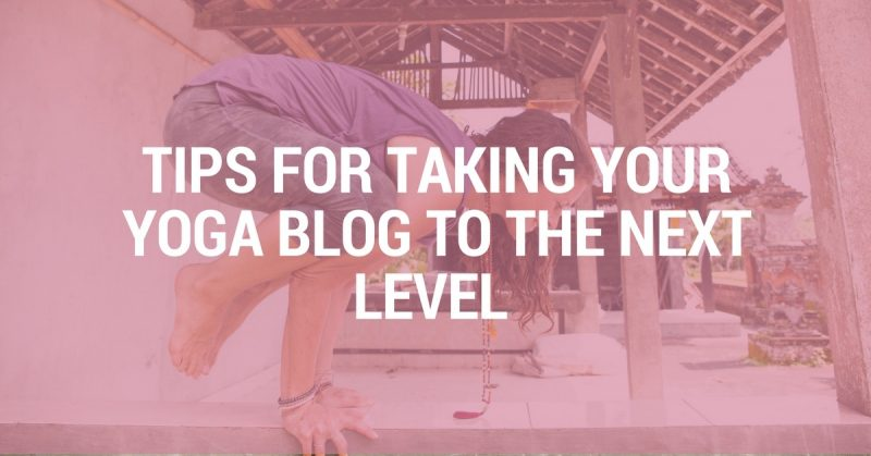 Tips For Taking Your Yoga Blog To The Next Level